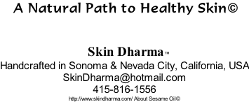 A Natural Path to Healthy Skin©           Skin Dharma™ Handcrafted in Sonoma & Nevada City, California, USA SkinDharma@hotmail.com 415-816-1556 http://www.skindharma.com/ About Sesame Oil©